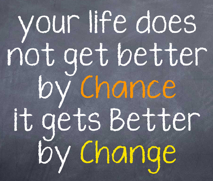 your life does not get better by chance it gets better by change