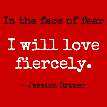 In the face of fear I will love fiercely quote by Jessica Ortner